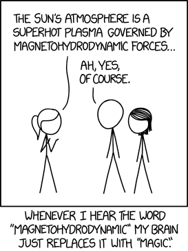 "Magnetohydrodyanmics combines the intuitive nature of Maxwell's equations with the easy solvability of the Navier-Stokes equations. It's so straightforward physicists add ""relativistic"" or ""quantum"" just to keep it from getting boring."